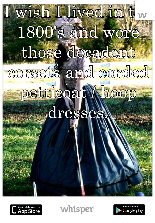 I wish I lived in the 1800's and wore those decadent corsets and corded petticoat / hoop dresses.