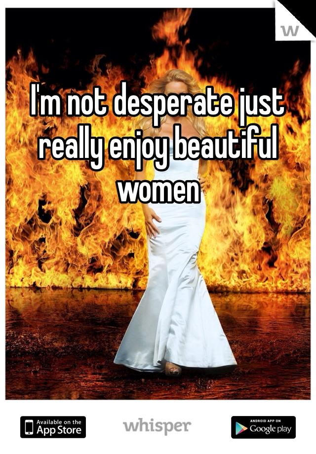 I'm not desperate just really enjoy beautiful women