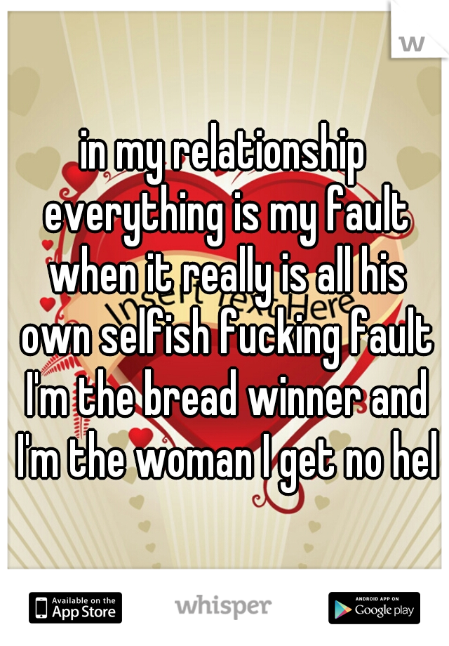 in my relationship everything is my fault when it really is all his own selfish fucking fault I'm the bread winner and I'm the woman I get no help