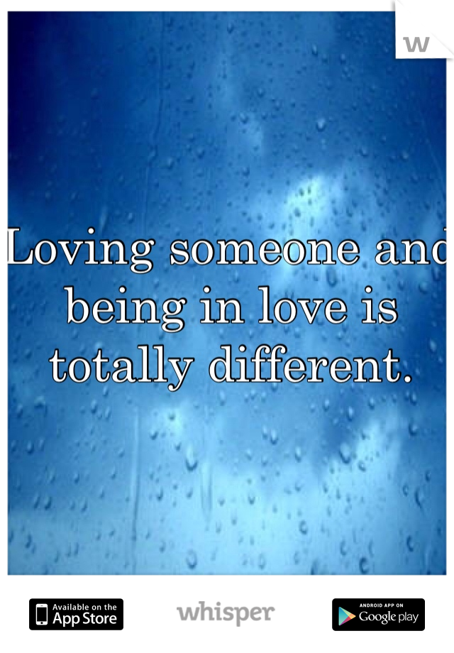Loving someone and being in love is totally different.
