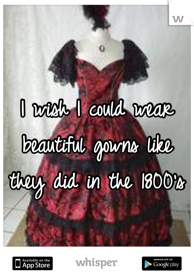 I wish I could wear beautiful gowns like they did in the 1800's
