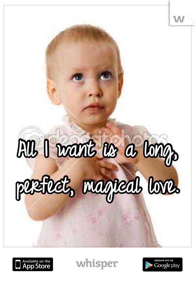 All I want is a long, perfect, magical love.