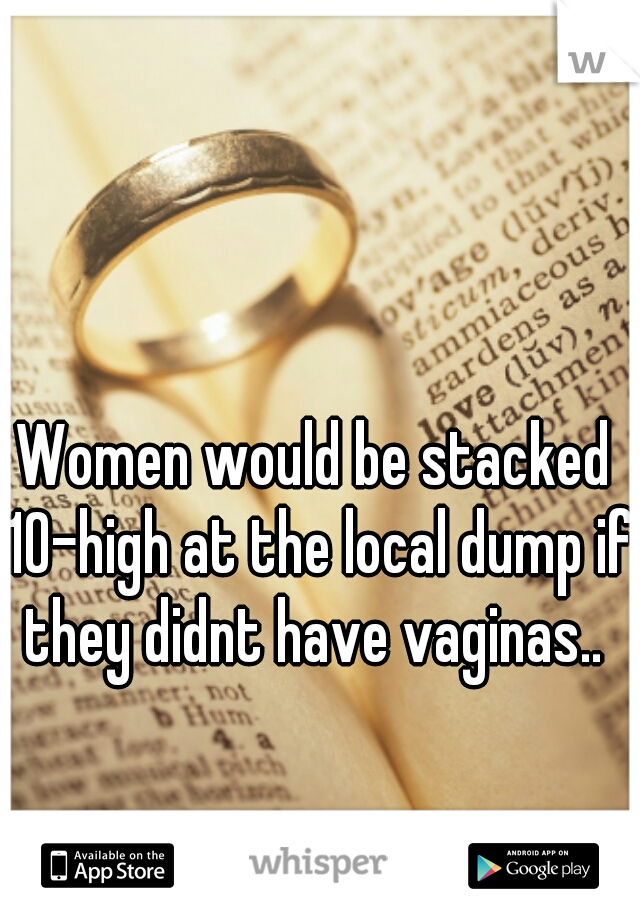 Women would be stacked 10-high at the local dump if they didnt have vaginas..