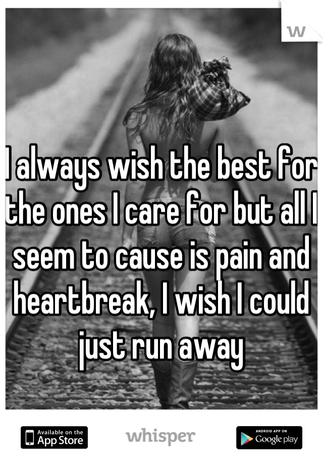 I always wish the best for the ones I care for but all I seem to cause is pain and heartbreak, I wish I could just run away