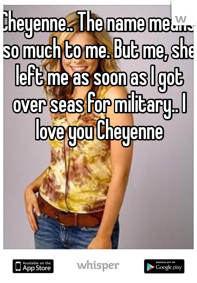 Cheyenne.. The name means so much to me. But me, she left me as soon as I got over seas for military.. I love you Cheyenne