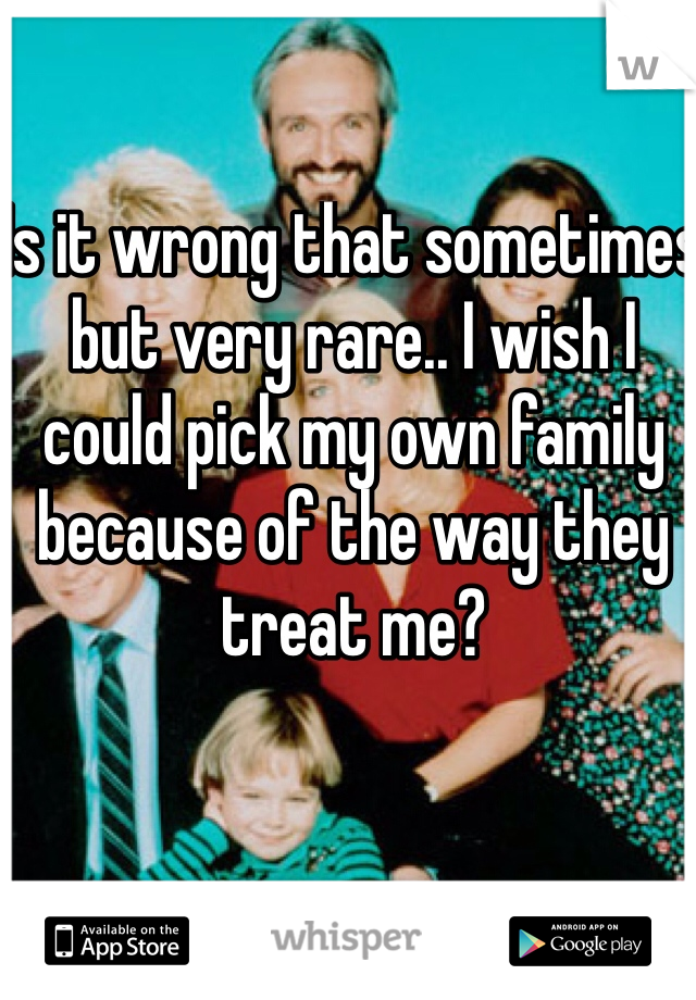 Is it wrong that sometimes but very rare.. I wish I could pick my own family because of the way they treat me?