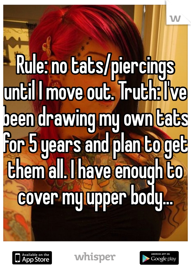Rule: no tats/piercings until I move out. Truth: I've been drawing my own tats for 5 years and plan to get them all. I have enough to cover my upper body...