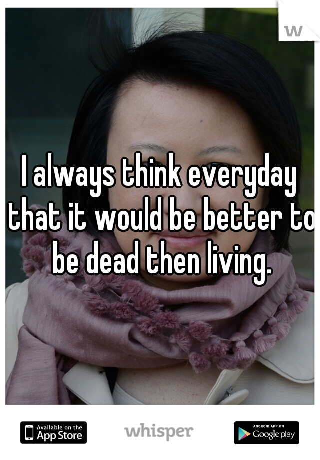 I always think everyday that it would be better to be dead then living.