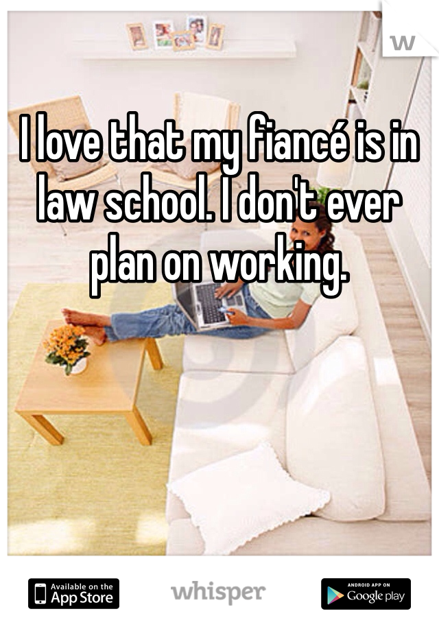 I love that my fiancé is in law school. I don't ever plan on working.