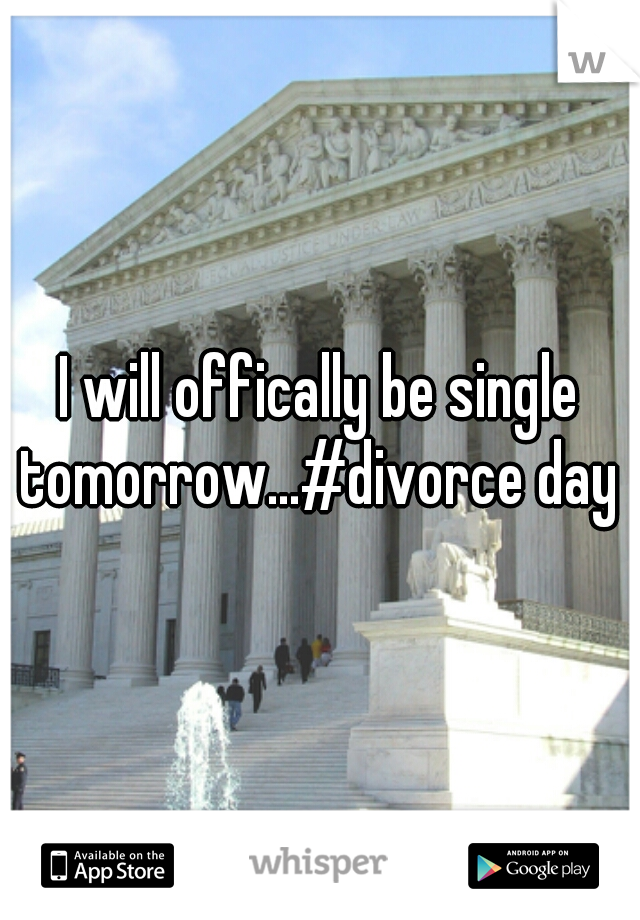 I will offically be single tomorrow...#divorce day