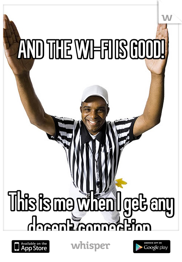 AND THE WI-FI IS GOOD!      This is me when I get any decent connection.