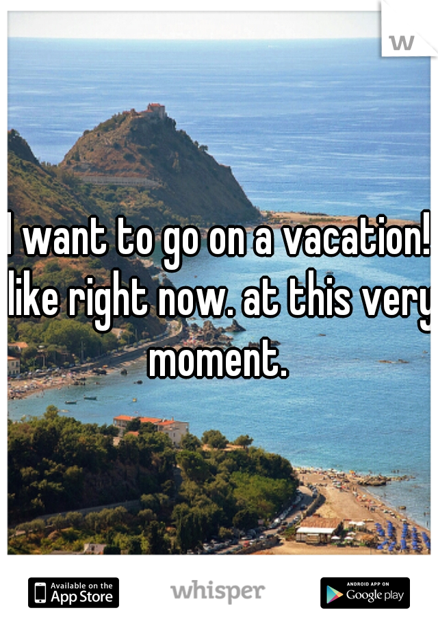 I want to go on a vacation! like right now. at this very moment.
