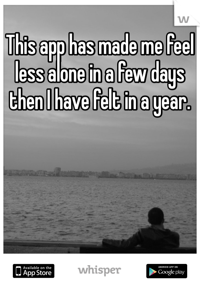 This app has made me feel less alone in a few days then I have felt in a year.