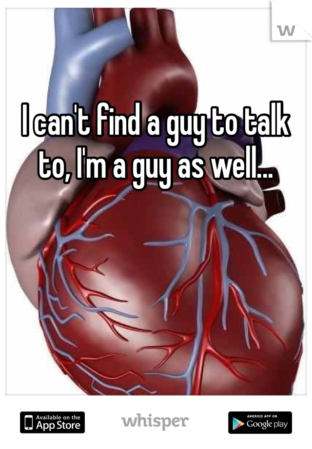 I can't find a guy to talk to, I'm a guy as well...