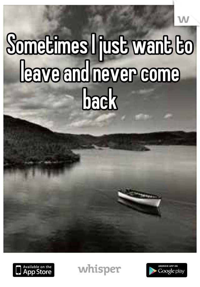 Sometimes I just want to leave and never come back