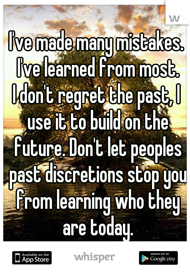 I've made many mistakes. I've learned from most. I don't regret the past, I use it to build on the future. Don't let peoples past discretions stop you from learning who they are today.
