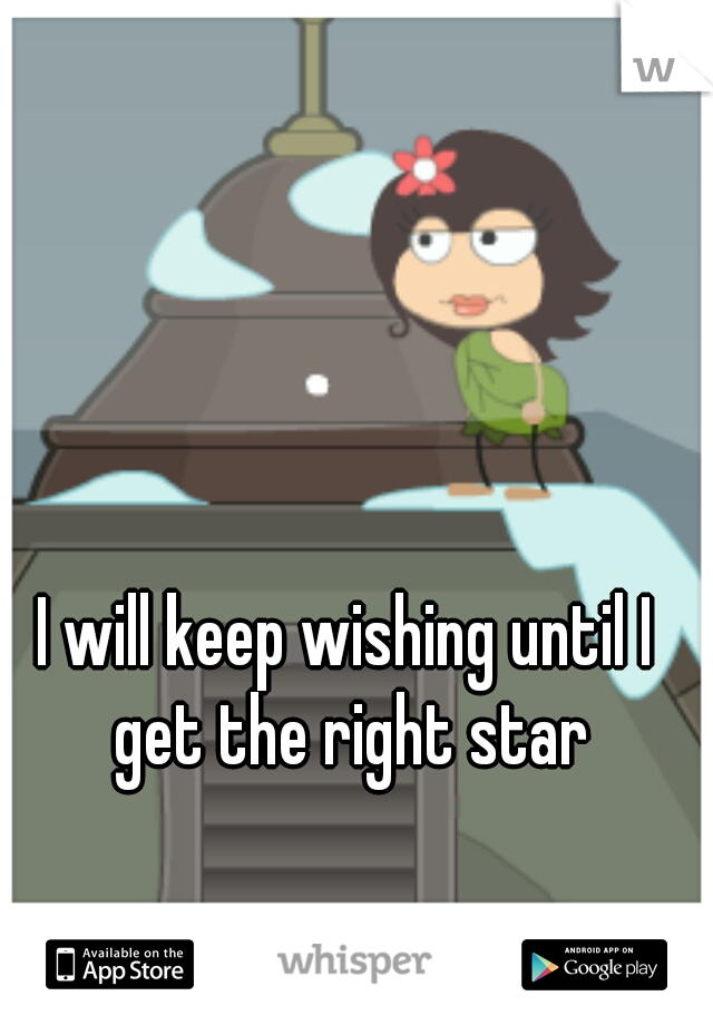 I will keep wishing until I get the right star