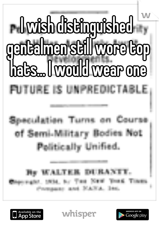 I wish distinguished gentalmen still wore top hats... I would wear one