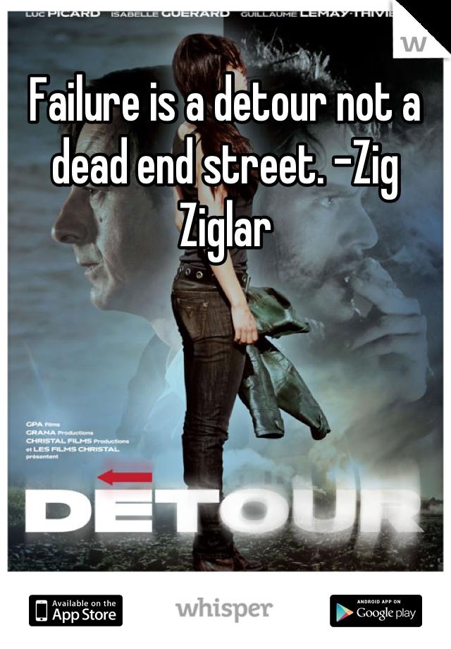 Failure is a detour not a dead end street. –Zig Ziglar