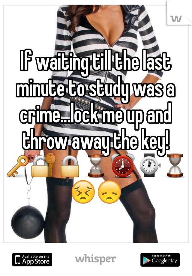 If waiting till the last minute to study was a crime...lock me up and throw away the key! 🔑🔐🔒⌛️⏰⌚️⏳😣😞
