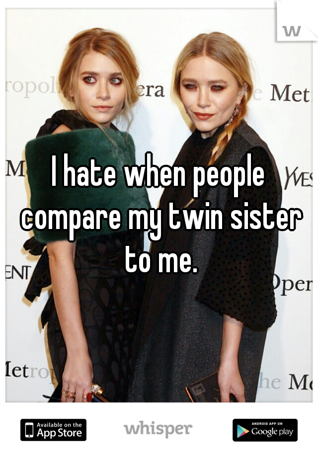 I hate when people compare my twin sister to me.