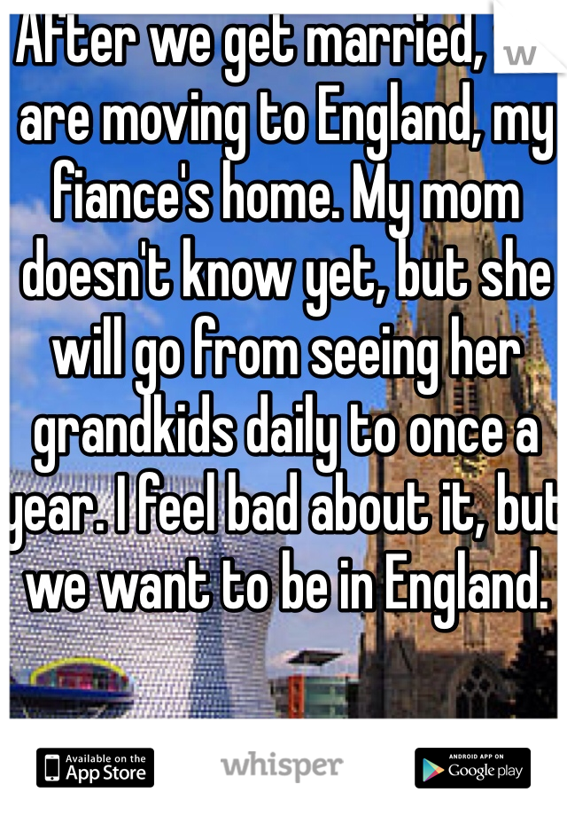 After we get married, we are moving to England, my fiance's home. My mom doesn't know yet, but she will go from seeing her grandkids daily to once a year. I feel bad about it, but we want to be in England.