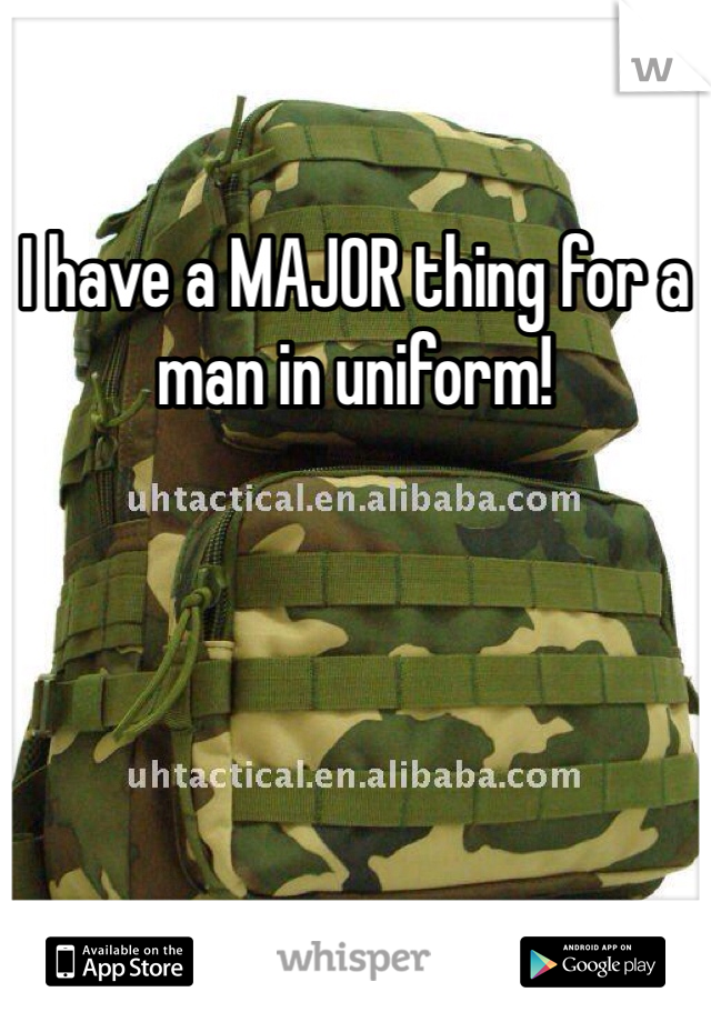 I have a MAJOR thing for a man in uniform!