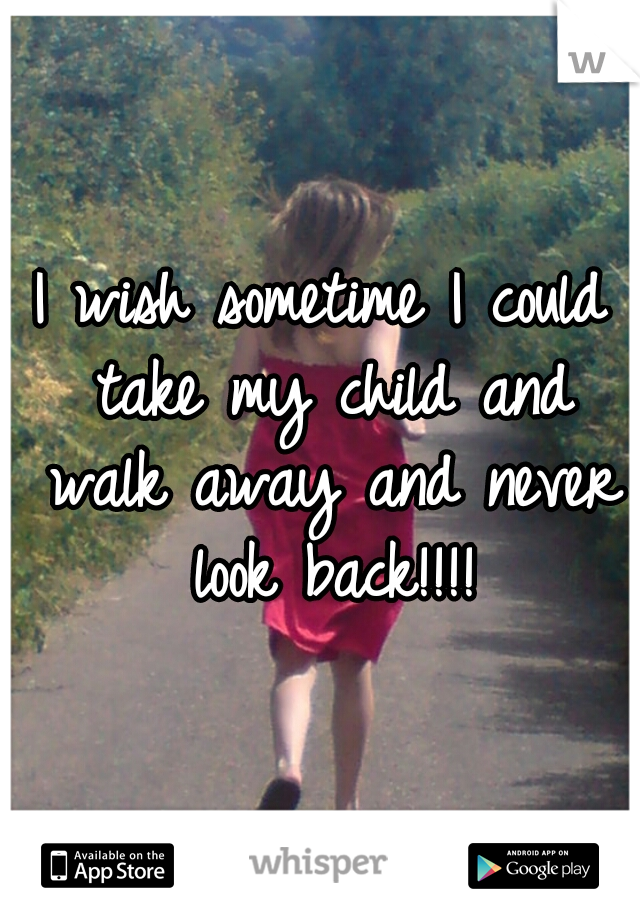 I wish sometime I could take my child and walk away and never look back!!!!