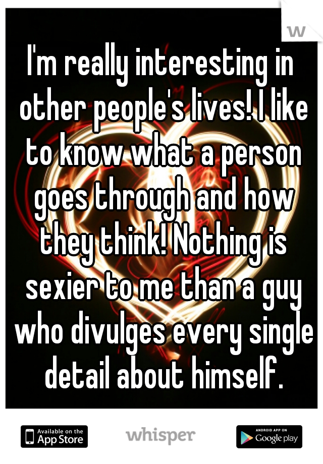 I'm really interesting in other people's lives! I like to know what a person goes through and how they think! Nothing is sexier to me than a guy who divulges every single detail about himself.
