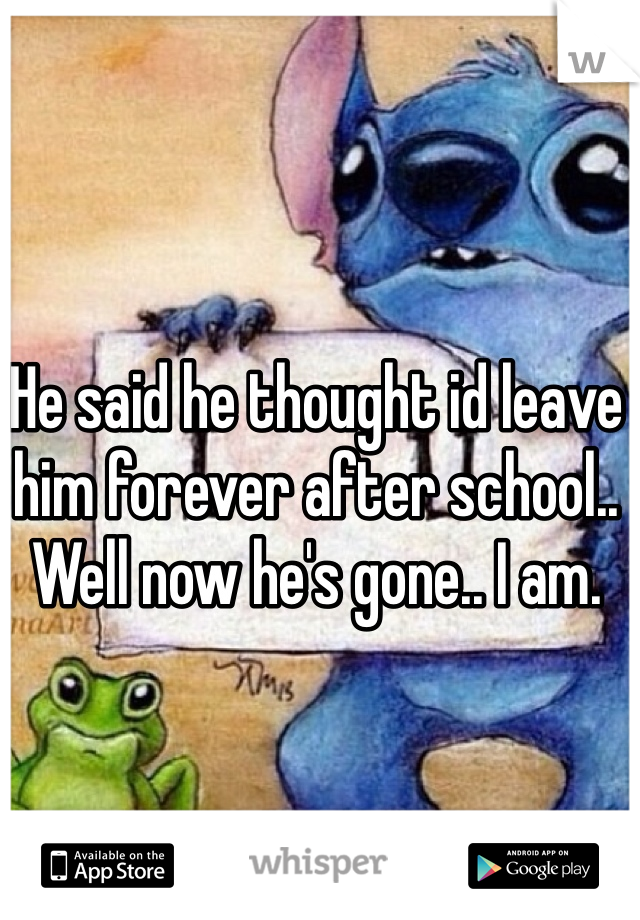 He said he thought id leave him forever after school..  Well now he's gone.. I am.