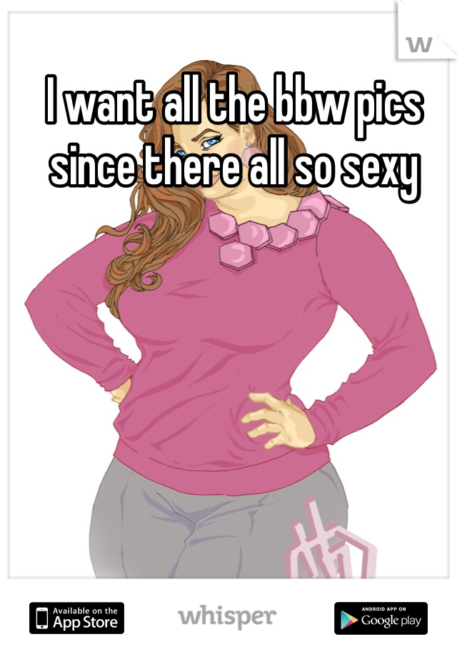 I want all the bbw pics since there all so sexy