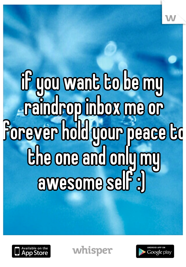 if you want to be my raindrop inbox me or forever hold your peace to the one and only my awesome self :)