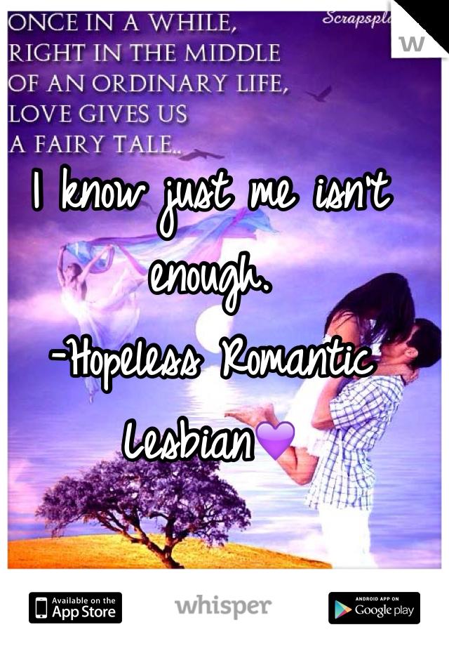 I know just me isn't enough.  -Hopeless Romantic Lesbian💜