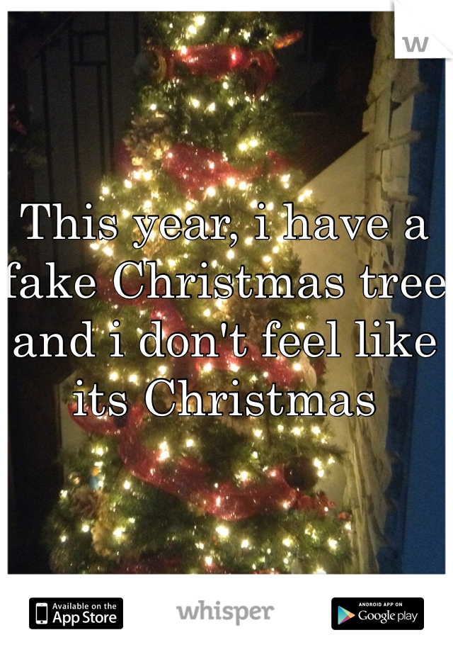 This year, i have a fake Christmas tree and i don't feel like its Christmas
