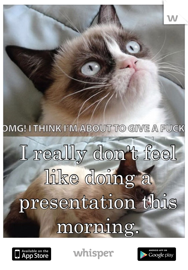 I really don't feel like doing a presentation this morning.