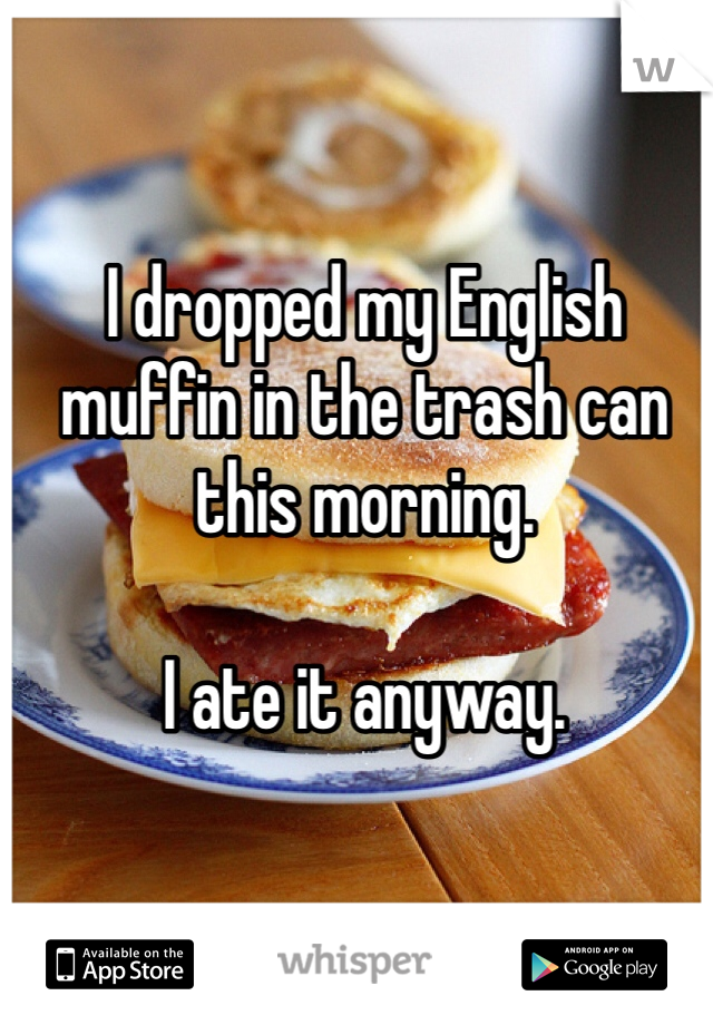 I dropped my English muffin in the trash can this morning.   I ate it anyway.