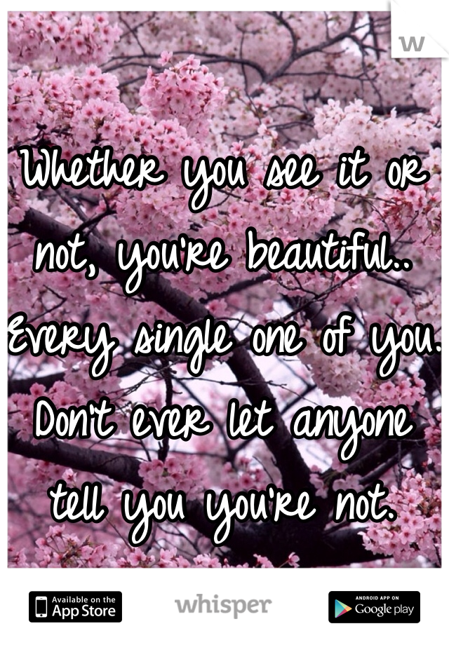 Whether you see it or not, you're beautiful.. Every single one of you. Don't ever let anyone tell you you're not.