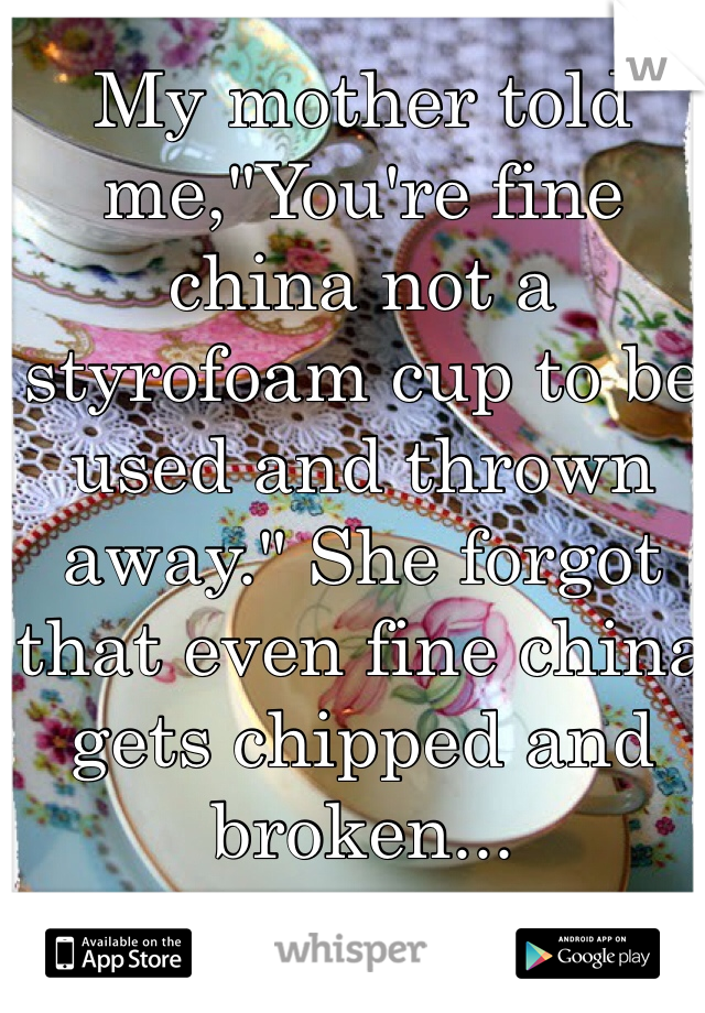 """My mother told me,""""You're fine china not a styrofoam cup to be used and thrown away."""" She forgot that even fine china gets chipped and broken..."""
