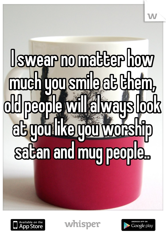 I swear no matter how much you smile at them, old people will always look at you like you worship satan and mug people..
