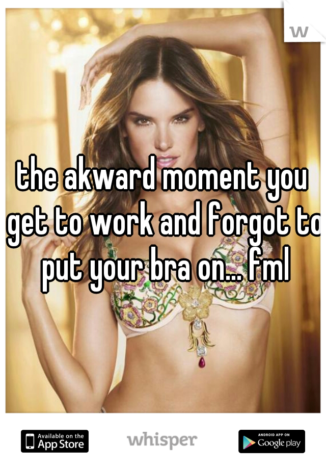 the akward moment you get to work and forgot to put your bra on... fml