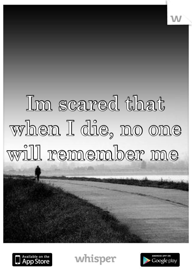Im scared that when I die, no one will remember me