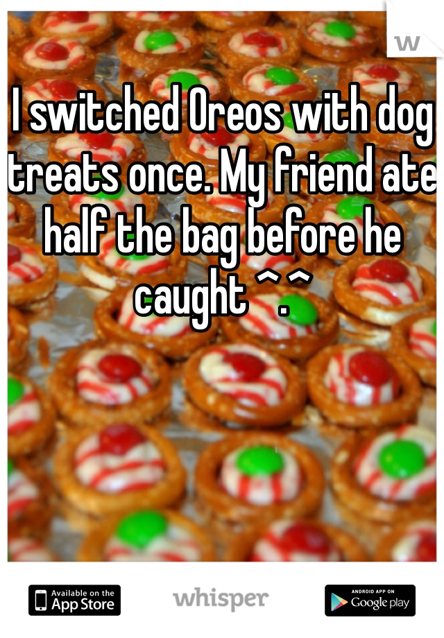 I switched Oreos with dog treats once. My friend ate half the bag before he caught ^.^