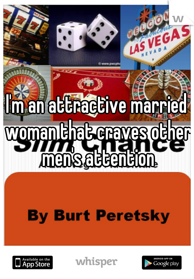 I'm an attractive married woman that craves other men's attention