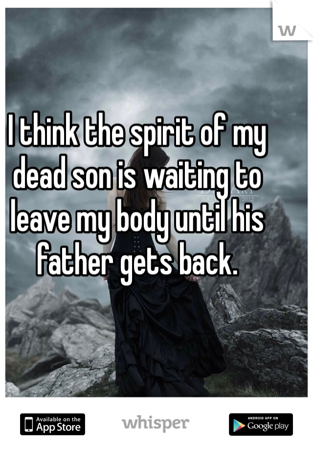 I think the spirit of my dead son is waiting to leave my body until his father gets back.