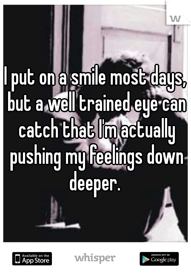 I put on a smile most days, but a well trained eye can catch that I'm actually pushing my feelings down deeper.