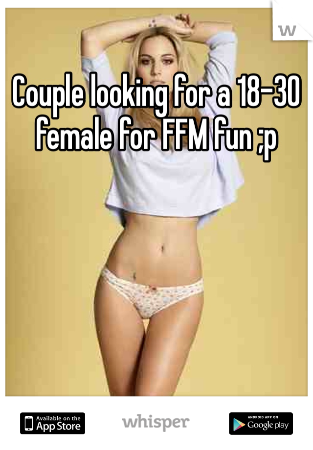 Couple looking for a 18-30 female for FFM fun ;p
