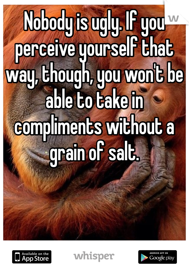 Nobody is ugly. If you perceive yourself that way, though, you won't be able to take in compliments without a grain of salt.