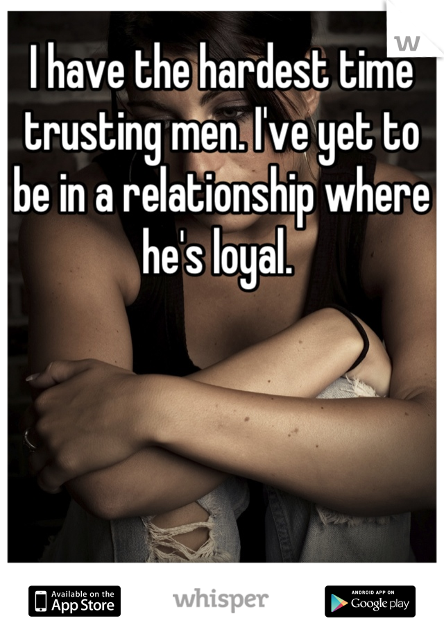 I have the hardest time trusting men. I've yet to be in a relationship where he's loyal.