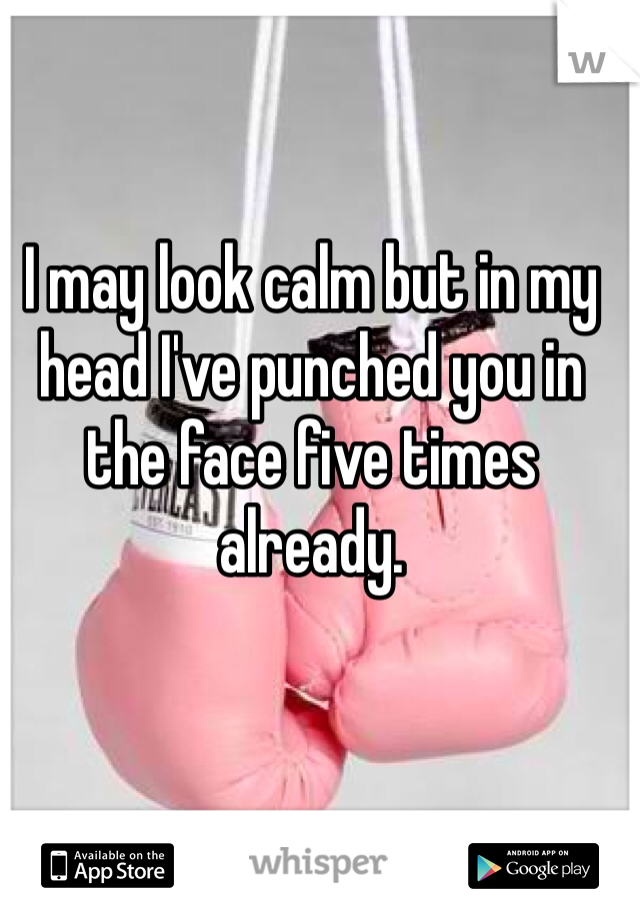 I may look calm but in my head I've punched you in the face five times already.