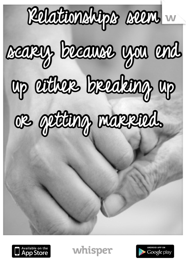 Relationships seem scary because you end up either breaking up or getting married.